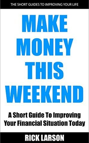 Make Money This Weekend: A Short Guide To Improving Your Financial Situation Today Rick Larson