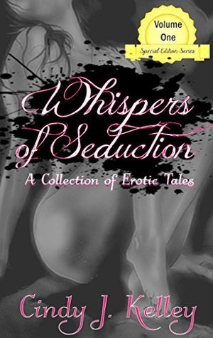 Whispers of Seduction: A Collection of Erotic Tales Volume One  by  Cindy J. Kelley
