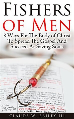 FISHERS OF MEN: 8 Ways For the Body of Christ To Spread The Gospel And Succeed at Saving Souls  by  Claude Bailey