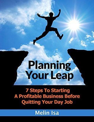 Planning Your Leap: 7 Steps To Starting A Profitable Business Before Quitting Your Day Job  by  Melin Isa