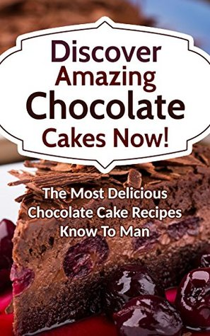 Discover Amazing Chocolate Cakes Now! The Most Delicious Chocolate Cake Recipes Know To Man Alice Smith