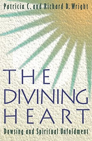 The Divining Heart: Dowsing and Spiritual Unfoldment  by  Patricia C.  Wright