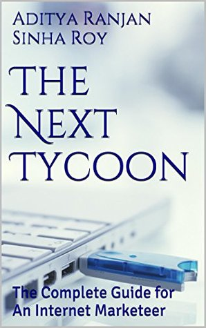 The Next Tycoon: The Complete Guide for An Internet Marketeer  by  Aditya Ranjan Sinha Roy
