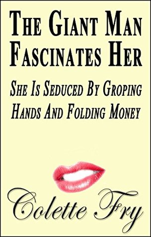 The Giant Man Fascinates Her: She Is Seduced By Groping Hands And Folding Money (WRINKLY MEN Book 28) Colette Fry
