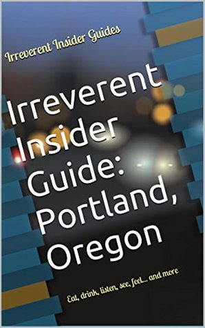 Irreverent Insider Guide: Portland, Oregon: Eat, drink, listen, see, feel... and more Irreverent Insider Guides