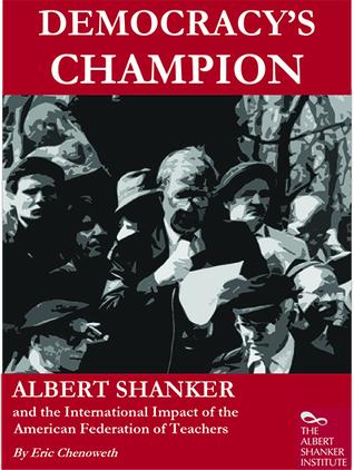 Democracys Champion: Albert Shanker and the International Impact of the American Federation of Teachers Eric Chenoweth
