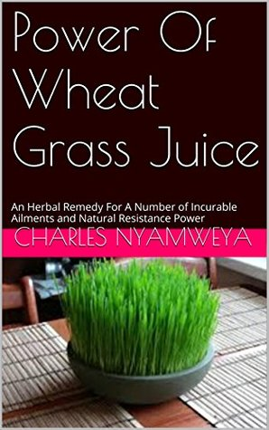 Power Of Wheat Grass Juice: An Herbal Remedy For A Number of Incurable Ailments and Natural Resistance Power  by  Nathan Scheer