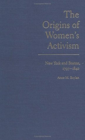 Origins of Womens Activism: New York and Boston, 1797-1840 Anne M. Boylan