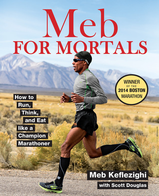 Meb For Mortals: Harness the Training Methods of a Champion Marathoner to Achieve Peak Running Performance Meb Keflezighi