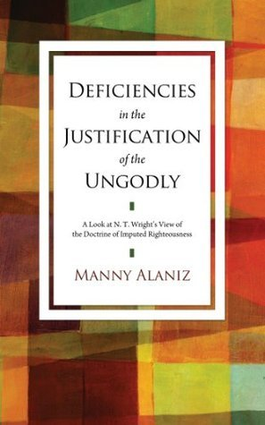 Deficiencies in the Justification of the Ungodly: A Look at N. T. Wrights View of the Doctrine of Imputed Righteousness Manny Alaniz