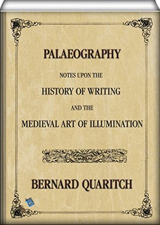 Palaeography (illustrated): Notes upon the History of Writing and the Medieval Art of Illumination Bernard Quaritch