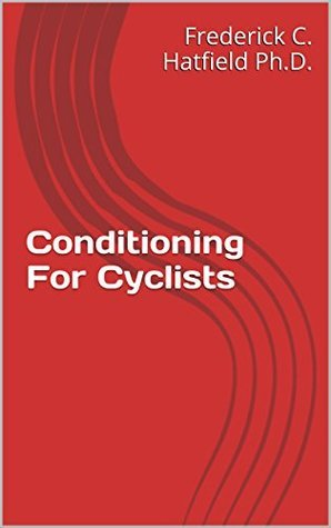 Conditioning For Cyclists (Dr. Fred Hatfields Sport Specific Training Series)  by  Frederick Hatfield