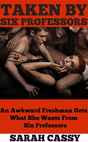 TAKEN BY SIX PROFESSORS | EXPLICIT EROTICA STORY: A GANGBANG TALE  by  Sarah Cassy