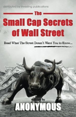 The Small Cap Secrets of Wall Street: Read What The Street Doesnt Want You to Know... Anonymous