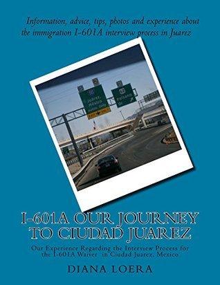 I-601A Our Journey to Ciudad Juarez  by  Diana Loera