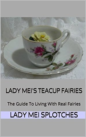 Lady Meis Teacup Fairies: The Guide To Living With Real Fairies Lady Mei Splotches