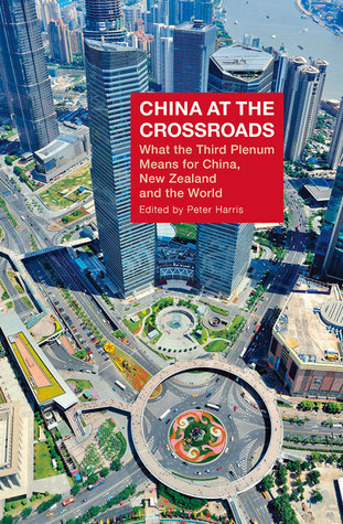China at the Crossroads: What the Third Plenum Means for China, New Zealand and the World  by  Peter Harris