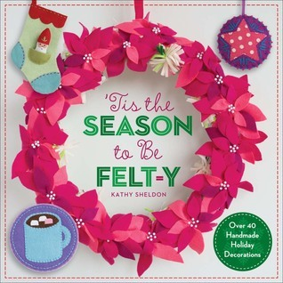 'Tis the Season to Be Felt-y: Over 40 Handmade Holiday Decorations  by  Kathy Sheldon