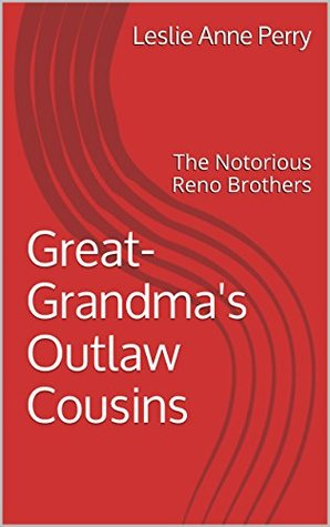 Great-Grandmas Outlaw Cousins: The Notorious Reno Brothers Leslie Anne Perry