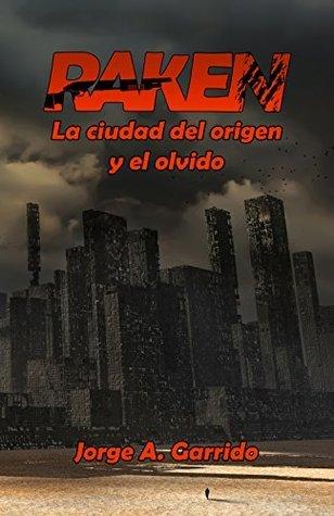 Raken, la ciudad del origen y el olvido Jorge A. Garrido