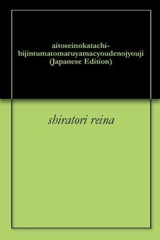 aitoseinokatachi-bijintumatomaruyamacyoudenojyouji Shiratori Reina