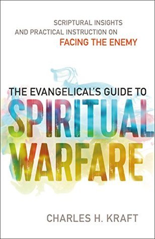 The Evangelicals Guide to Spiritual Warfare: Practical Instruction and Scriptural Insights on Facing the Enemy  by  Charles H. Kraft