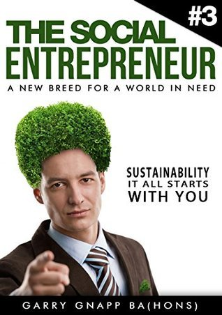 Sustainability - It All Starts With You (The Social Entrepreneur, A New Breed for a World in Need Book 3)  by  Garry Gnapp BA (Hons)