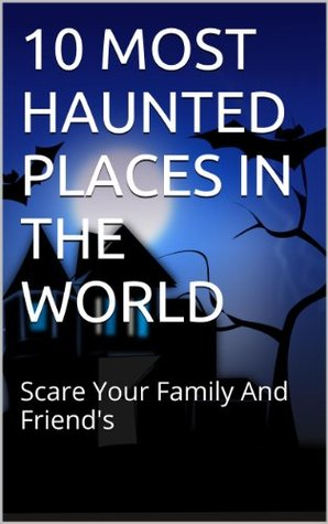 10 MOST HAUNTED PLACES IN THE WORLD: Scare Your Family And Friends  by  S.R. King