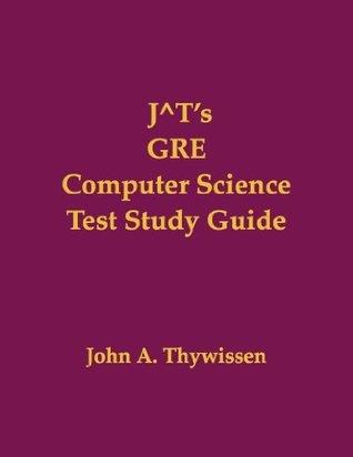 J^Ts GRE Computer Science Test Study Guide  by  John A. Thywissen