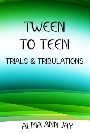 Tween to Teen: Trials and Tribulations  by  Alma Ann Jay