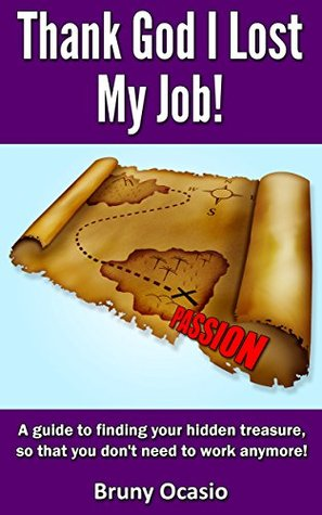 Thank God I Lost My Job!: A guide to finding your hidden treasure, so that you dont need to work anymore! Bruny Ocasio