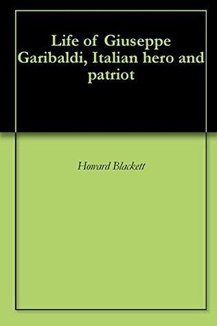 Life of Giuseppe Garibaldi, Italian hero and patriot  by  howard blackett