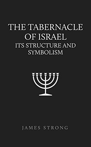The Tabernacle of Israel: Its Structure and Symbolism  by  James Strong