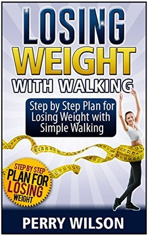 Losing Weight with Walking: Step Step Plan for Losing Weight with Simple Walking by Perry Wilson