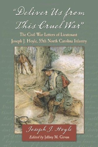 Deliver Us From This Cruel War: The Civil War Letters of Lieutenant Joseph J. Hoyle, 55th North Carolina Infantry Joseph J. Hoyle