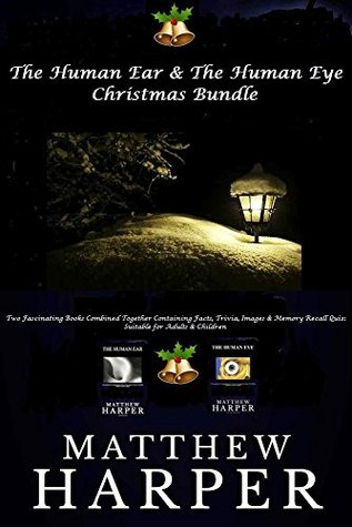 The Human Ear & The Human Eye Christmas Bundle: Two Fascinating Books Combined Together Containing Facts, Trivia, Images & Memory Recall Quiz: Suitable ... & Children (Christmas Edition Book 4)  by  Matthew Harper