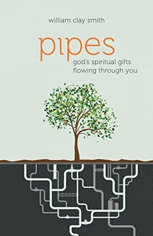 Pipes: Gods Spiritual Gifts Flowing Through You William Clay Smith