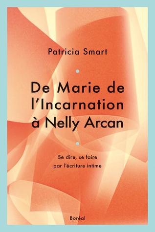 De Marie de lIncarnation à Nelly Arcan: se dire, se faire par lécriture intime  by  Patricia Smart