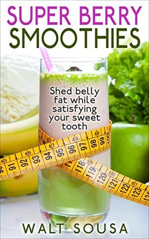 Super Berry Smoothies: Shed Belly Fat While Satisfying Your Sweet Tooth  by  Walt Sousa