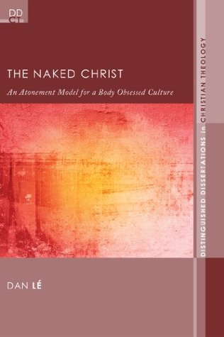 The Naked Christ: An Atonement Model for a Body-Obsessed Culture (Distinguished Dissertations in Christian Theology Book 7) Dan Le