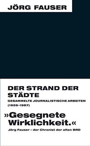 Der Strand der Städte: Gesammelte journalistische Arbeiten (1959-1987) (Jörg-Fauser-Edition)  by  Jörg Fauser