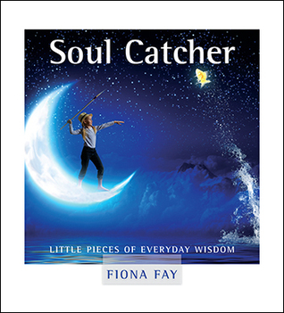 Soul Catcher: Little pieces of everyday wisdom  by  Fiona Fay