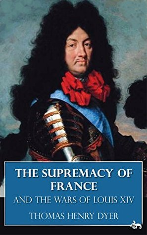 The Supremacy of France and the Wars of Louis XIV Thomas Henry Dyer