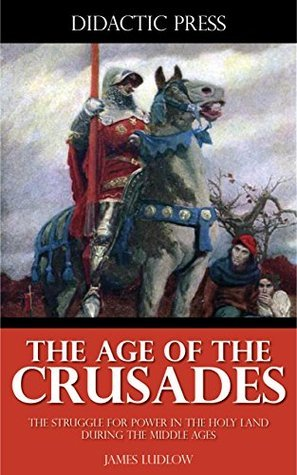 The Age of the Crusades - The Struggle for Power in the Holy Land During the Middle Ages  by  James Ludlow