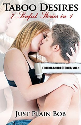 Taboo Desires (7 Sinful Stories in 1): Erotica Short Stories, Vol. 1  by  Just Plain Bob
