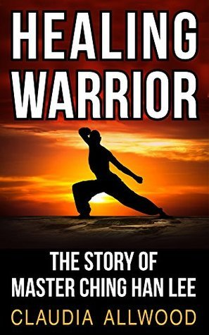 Healing Warrior: The Story of Master Ching Han Lee Claudia Allwood