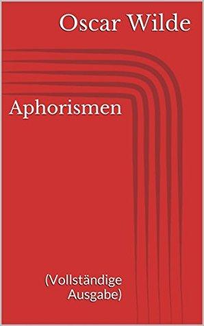 Aphorismen (Vollständige Ausgabe) Oscar Wilde