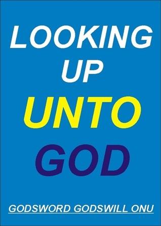 Looking Up Unto God! Godsword Godswill Onu