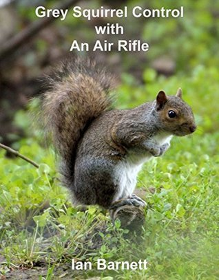 Grey Squirrel Control: With An Air Rifle  by  Ian Barnett