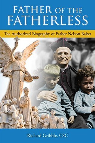 Father of the Fatherless: The Authorized Biography of Father Nelson Baker  by  CSC Richard Gribble